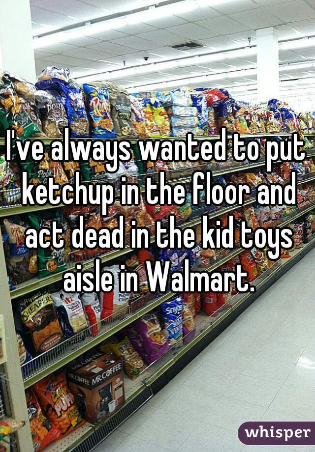 I've always wanted to put ketchup in the floor and act dead in the kid toys aisle in Walmart.