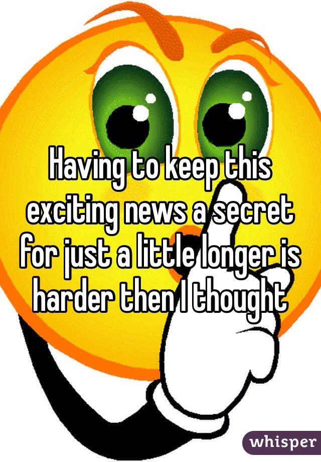 Having to keep this exciting news a secret for just a little longer is harder then I thought