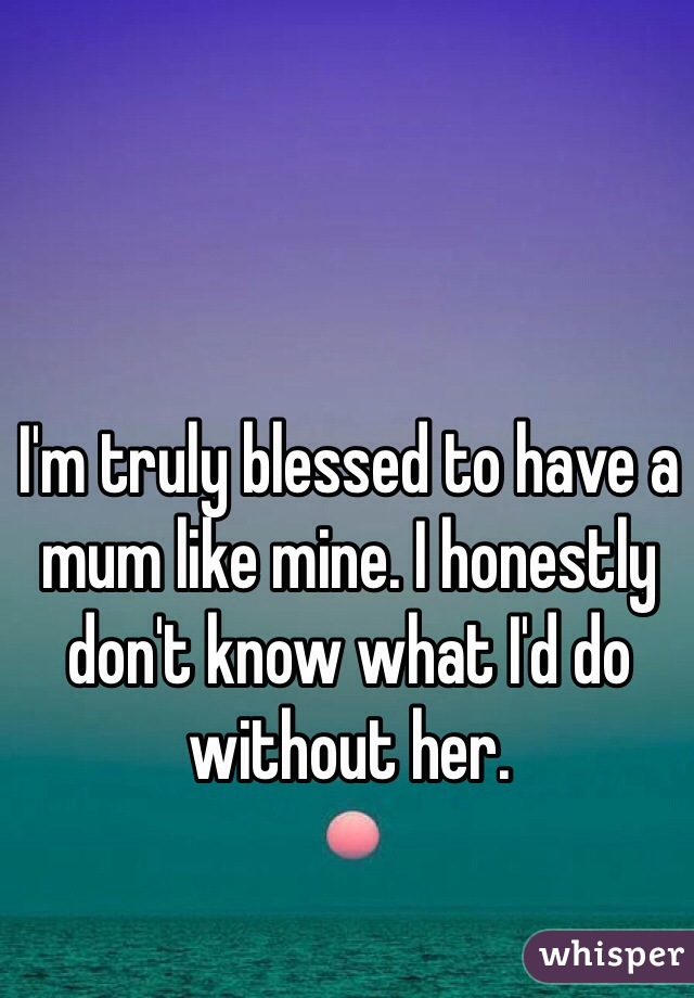 I'm truly blessed to have a mum like mine. I honestly don't know what I'd do without her.