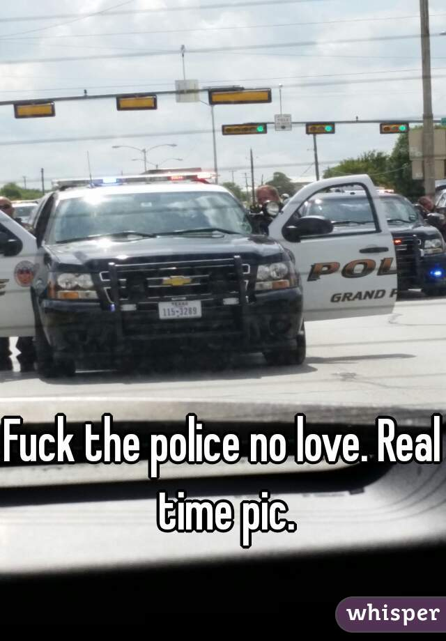 Fuck the police no love. Real time pic.
