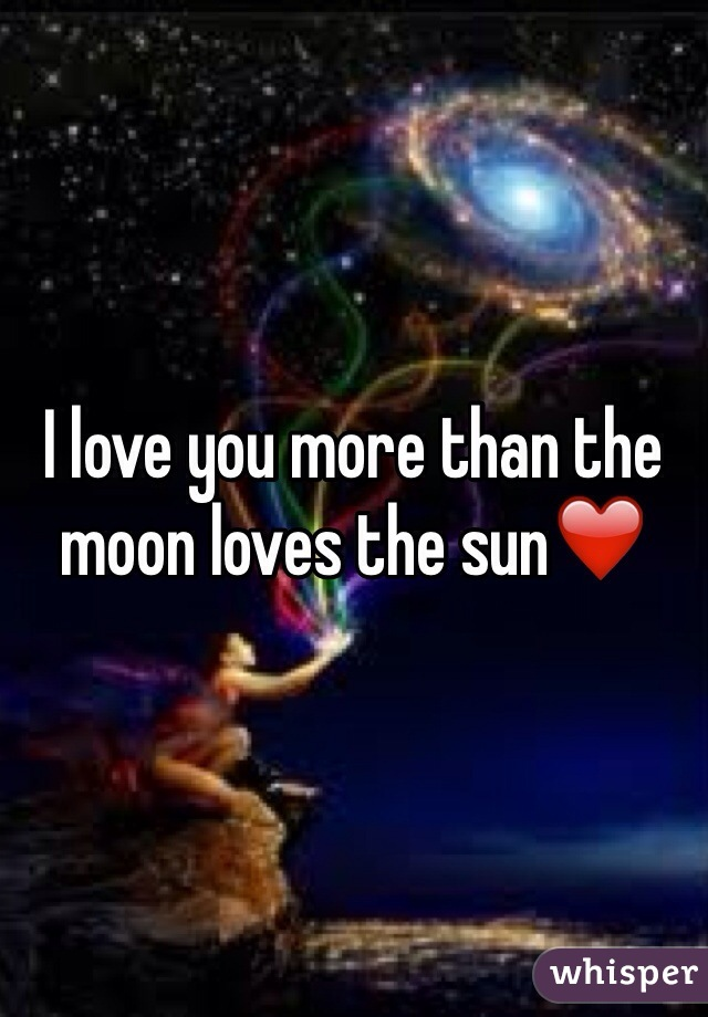 I love you more than the moon loves the sun❤️