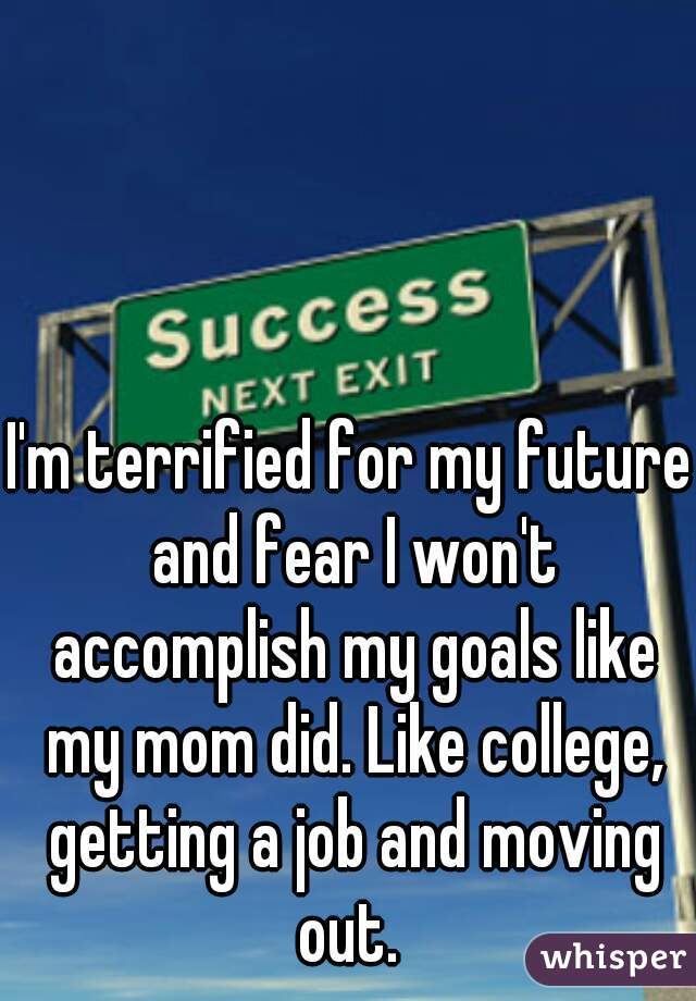 I'm terrified for my future and fear I won't accomplish my goals like my mom did. Like college, getting a job and moving out.