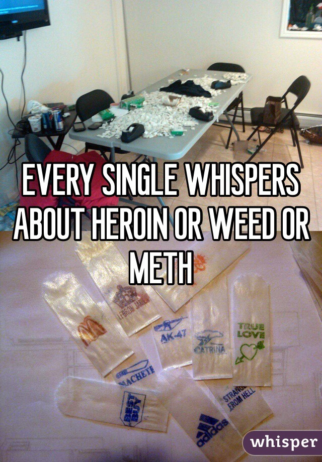 EVERY SINGLE WHISPERS ABOUT HEROIN OR WEED OR METH