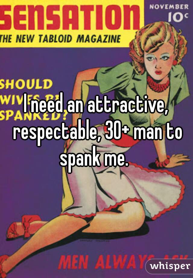I need an attractive, respectable, 30+ man to spank me.