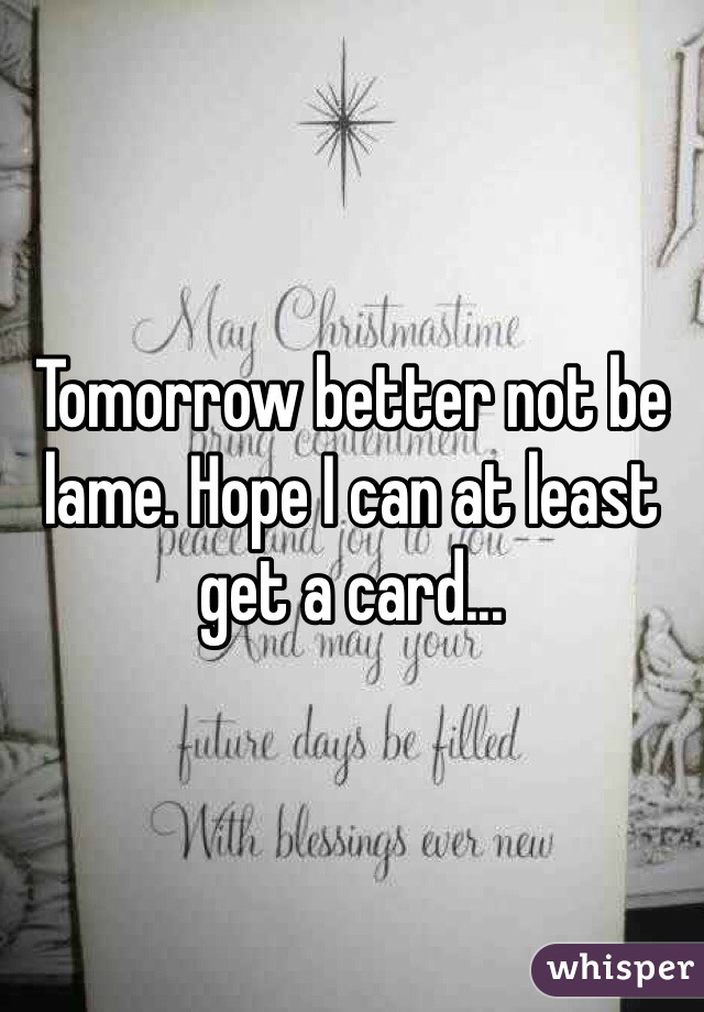 Tomorrow better not be lame. Hope I can at least get a card...