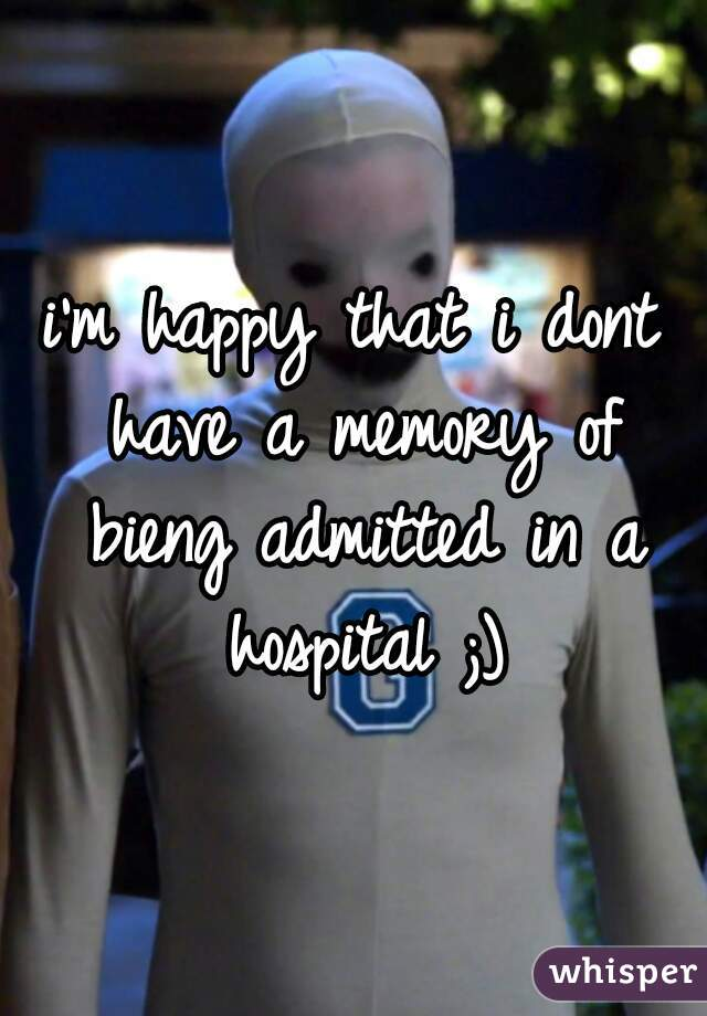 i'm happy that i dont have a memory of bieng admitted in a hospital ;)