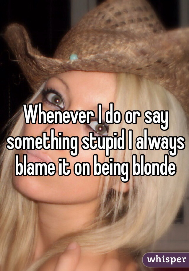 Whenever I do or say something stupid I always blame it on being blonde