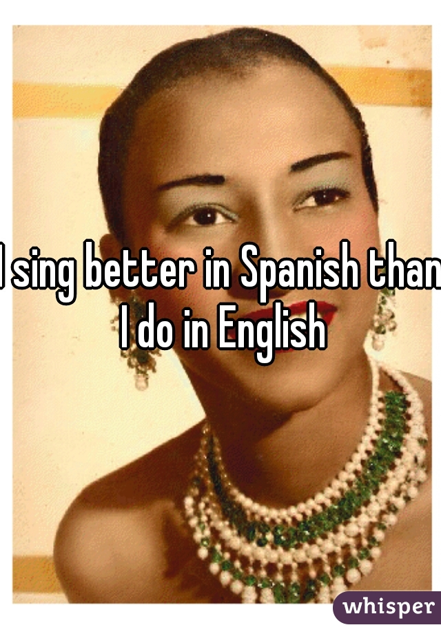 I sing better in Spanish than I do in English