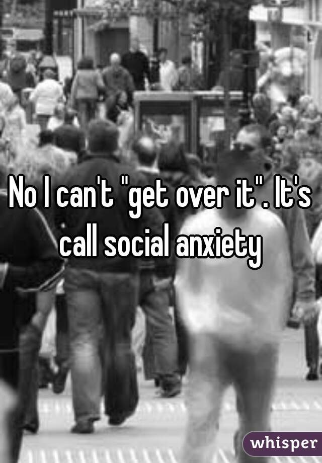 """No I can't """"get over it"""". It's call social anxiety"""