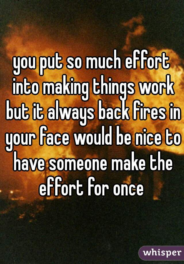 you put so much effort into making things work but it always back fires in your face would be nice to have someone make the effort for once