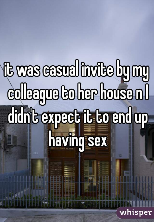 it was casual invite by my colleague to her house n I didn't expect it to end up having sex