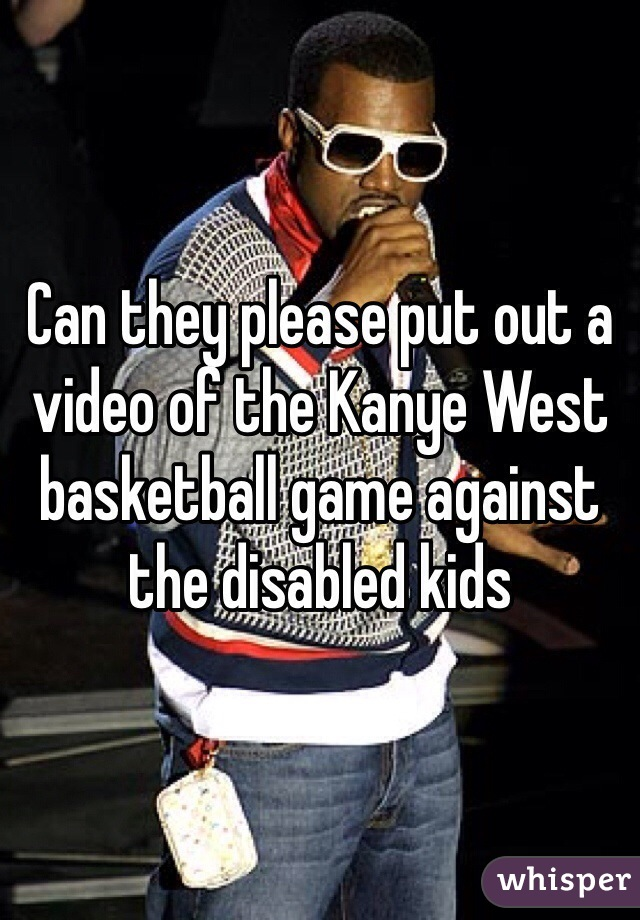 Can they please put out a video of the Kanye West basketball game against the disabled kids