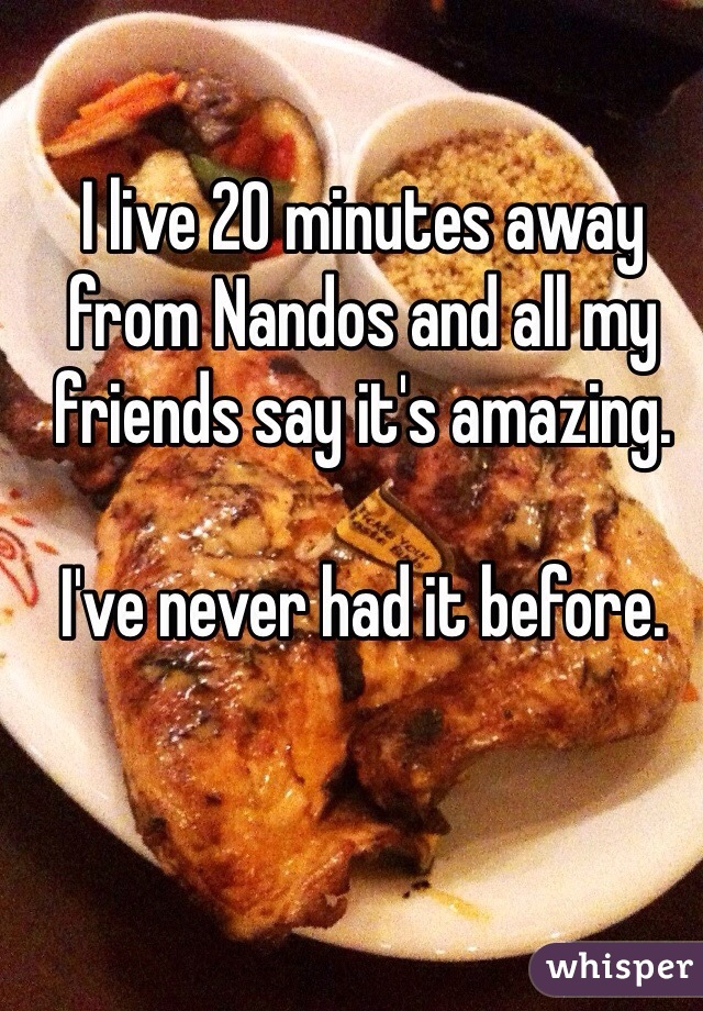 I live 20 minutes away from Nandos and all my friends say it's amazing.  I've never had it before.