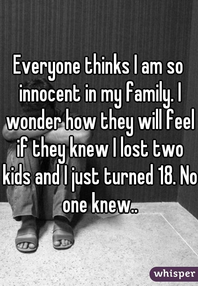 Everyone thinks I am so innocent in my family. I wonder how they will feel if they knew I lost two kids and I just turned 18. No one knew..