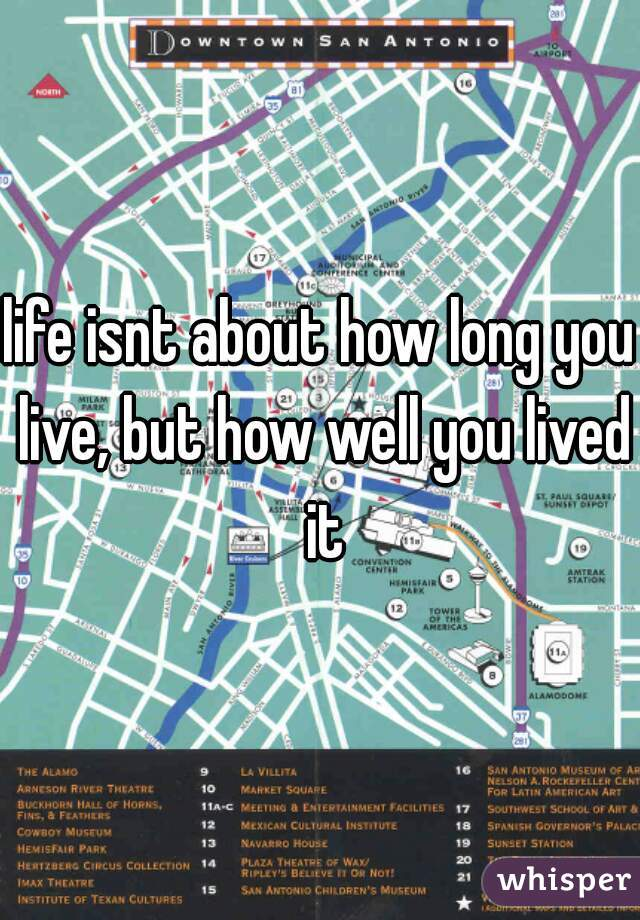 life isnt about how long you live, but how well you lived it
