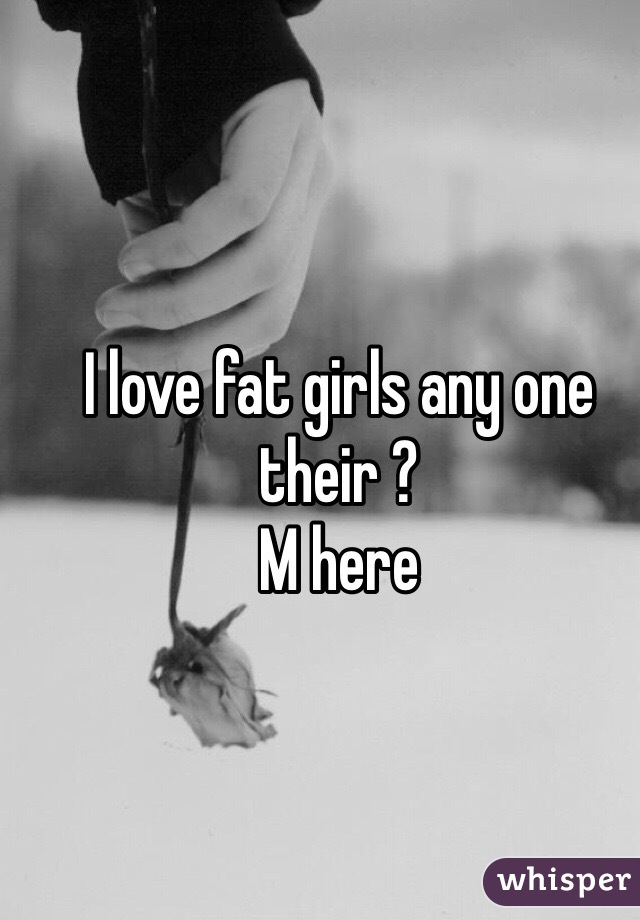 I love fat girls any one their ? M here
