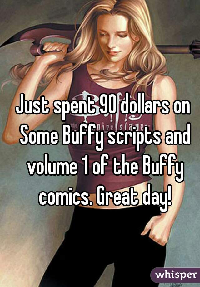 Just spent 90 dollars on Some Buffy scripts and volume 1 of the Buffy comics. Great day!