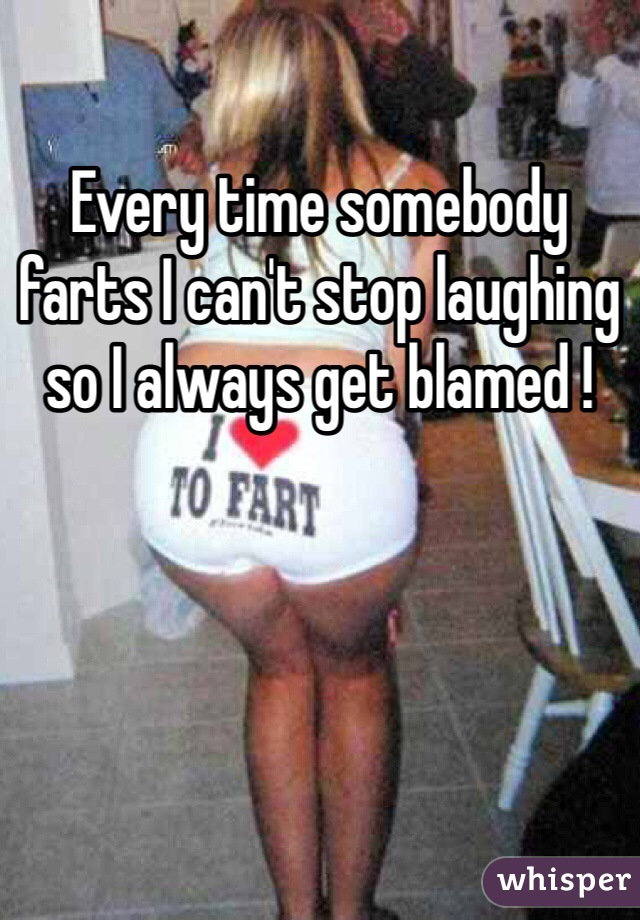 Every time somebody farts I can't stop laughing so I always get blamed !