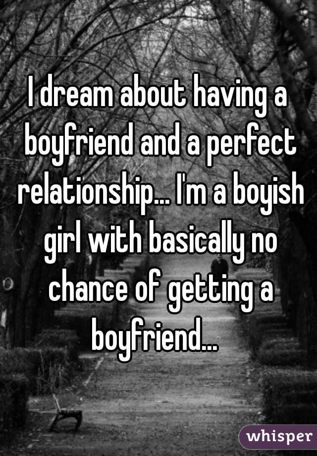 I dream about having a boyfriend and a perfect relationship... I'm a boyish girl with basically no chance of getting a boyfriend...