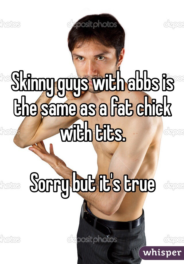 Skinny guys with abbs is the same as a fat chick with tits.   Sorry but it's true