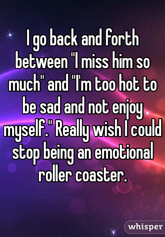 "I go back and forth between ""I miss him so much"" and ""I'm too hot to be sad and not enjoy myself."" Really wish I could stop being an emotional roller coaster."