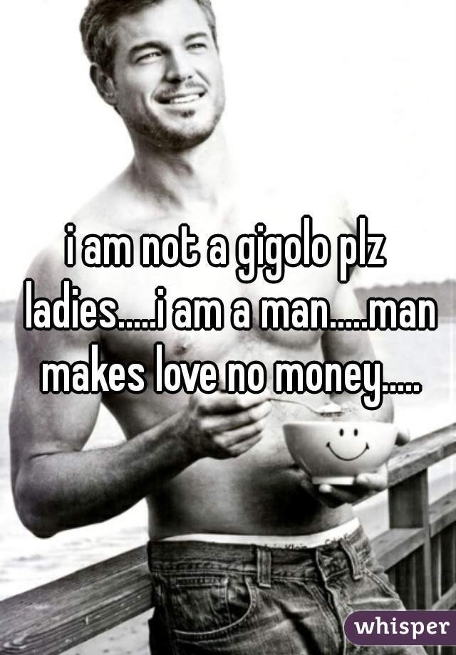 i am not a gigolo plz ladies.....i am a man.....man makes love no money.....