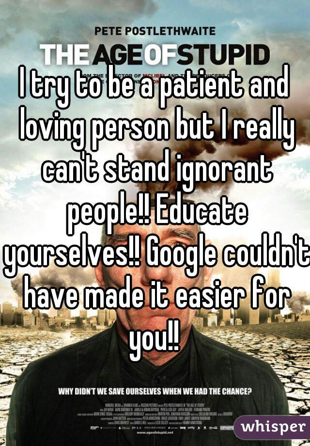 I try to be a patient and loving person but I really can't stand ignorant people!! Educate yourselves!! Google couldn't have made it easier for you!!