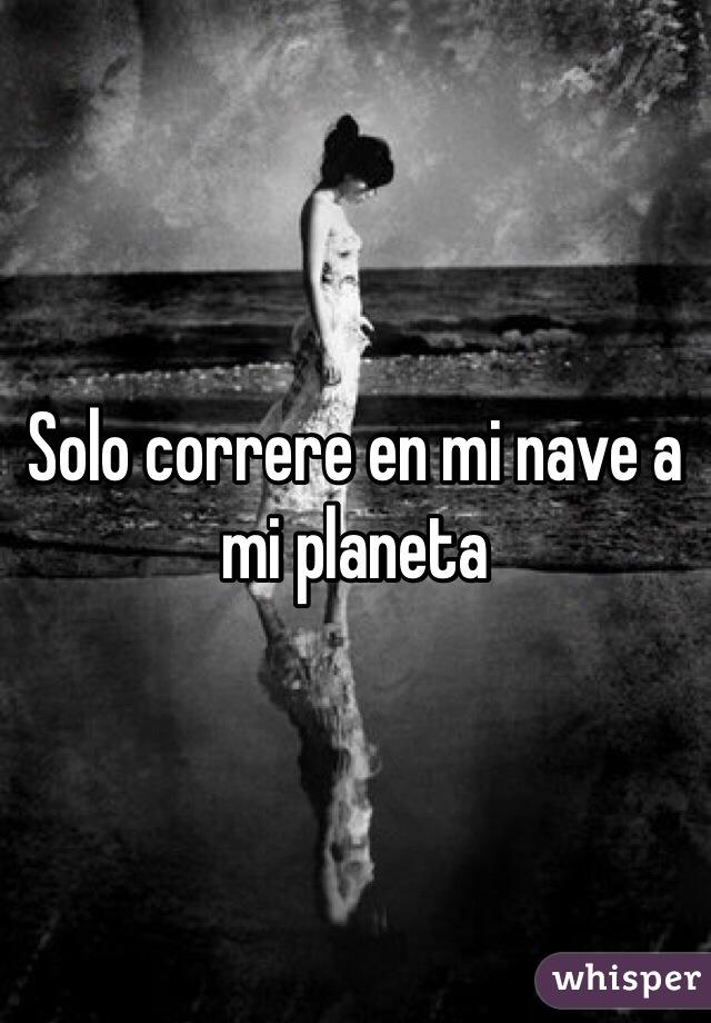 Solo correre en mi nave a mi planeta