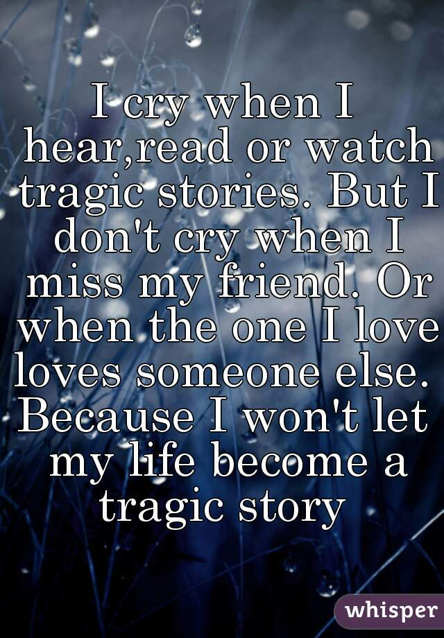 I cry when I hear,read or watch tragic stories. But I don't cry when I miss my friend. Or when the one I love loves someone else.   Because I won't let my life become a tragic story