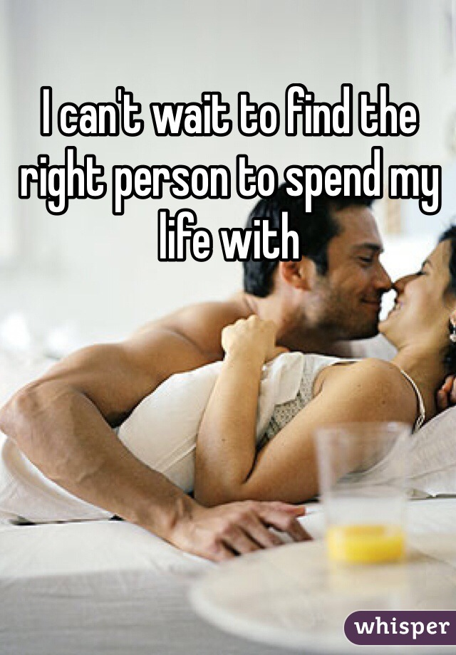 I can't wait to find the right person to spend my life with