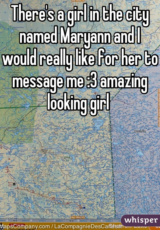 There's a girl in the city named Maryann and I would really like for her to message me :3 amazing looking girl