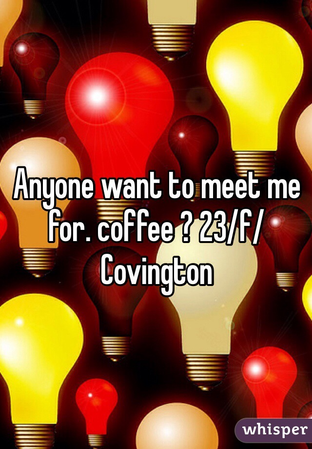 Anyone want to meet me for. coffee ? 23/f/Covington