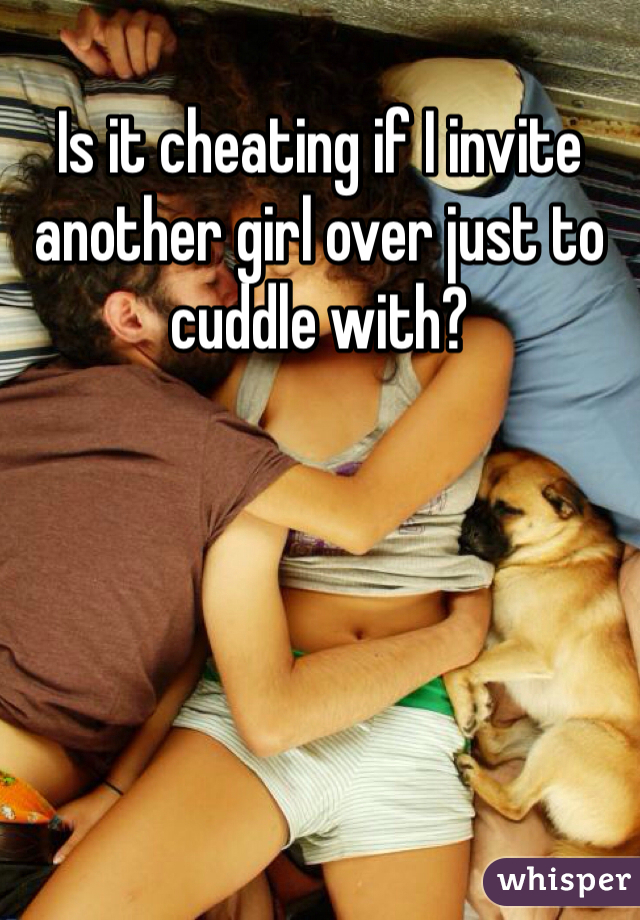 Is it cheating if I invite another girl over just to cuddle with?