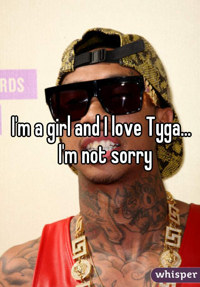 I'm a girl and I love Tyga...  I'm not sorry