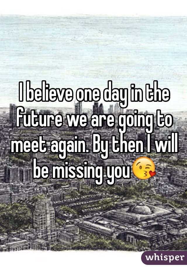 I believe one day in the future we are going to meet again. By then I will be missing you😘