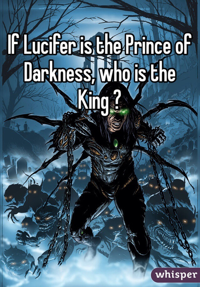 If Lucifer is the Prince of Darkness, who is the King ?