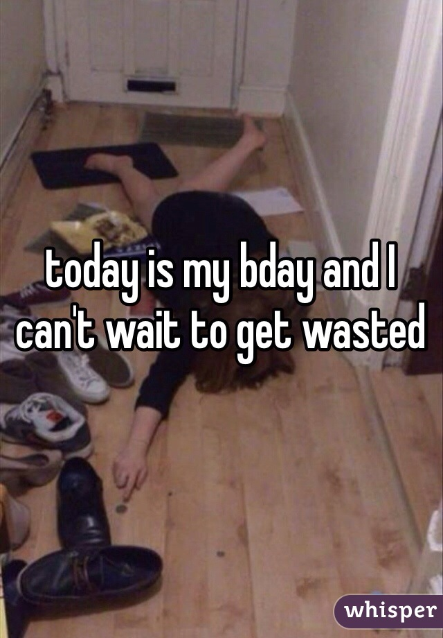 today is my bday and I can't wait to get wasted