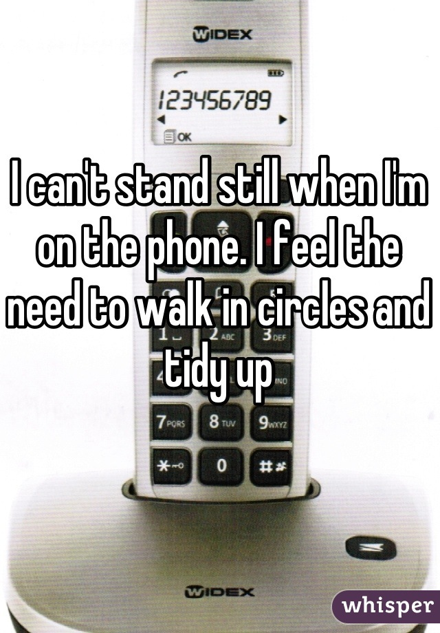 I can't stand still when I'm on the phone. I feel the need to walk in circles and tidy up
