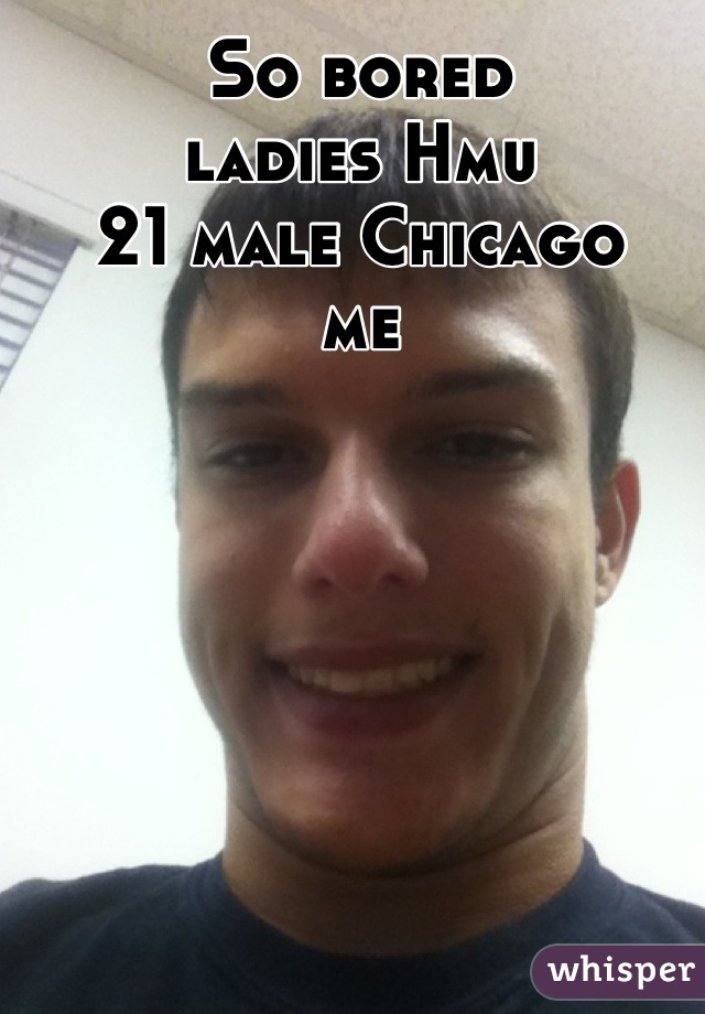 So bored  ladies Hmu 21 male Chicago  me