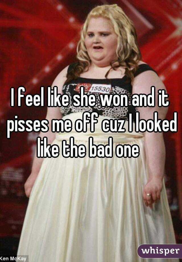 I feel like she won and it pisses me off cuz I looked like the bad one