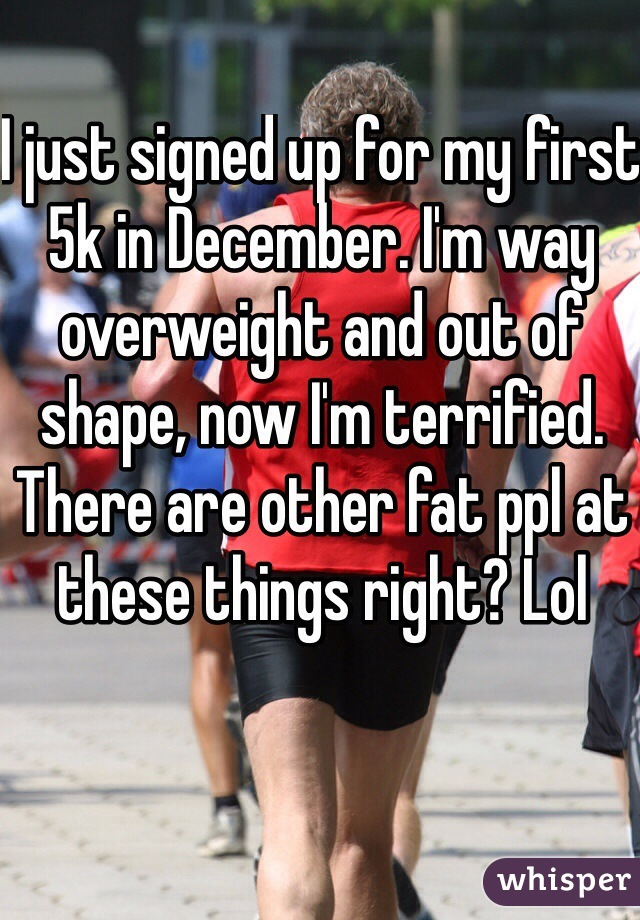 I just signed up for my first 5k in December. I'm way overweight and out of shape, now I'm terrified. There are other fat ppl at these things right? Lol