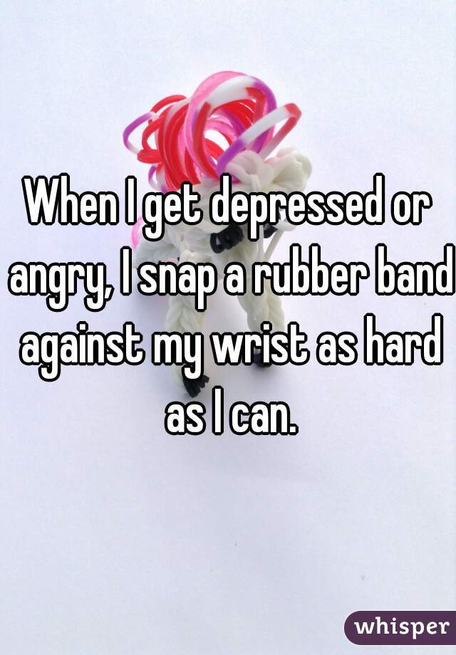 When I get depressed or angry, I snap a rubber band against my wrist as hard as I can.