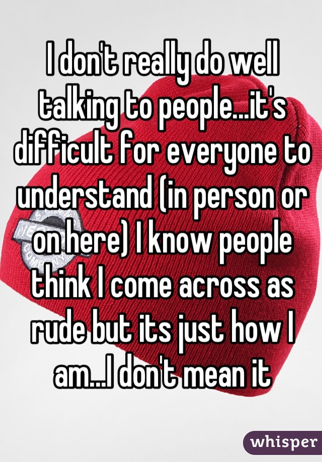 I don't really do well talking to people...it's difficult for everyone to understand (in person or on here) I know people think I come across as rude but its just how I am...I don't mean it