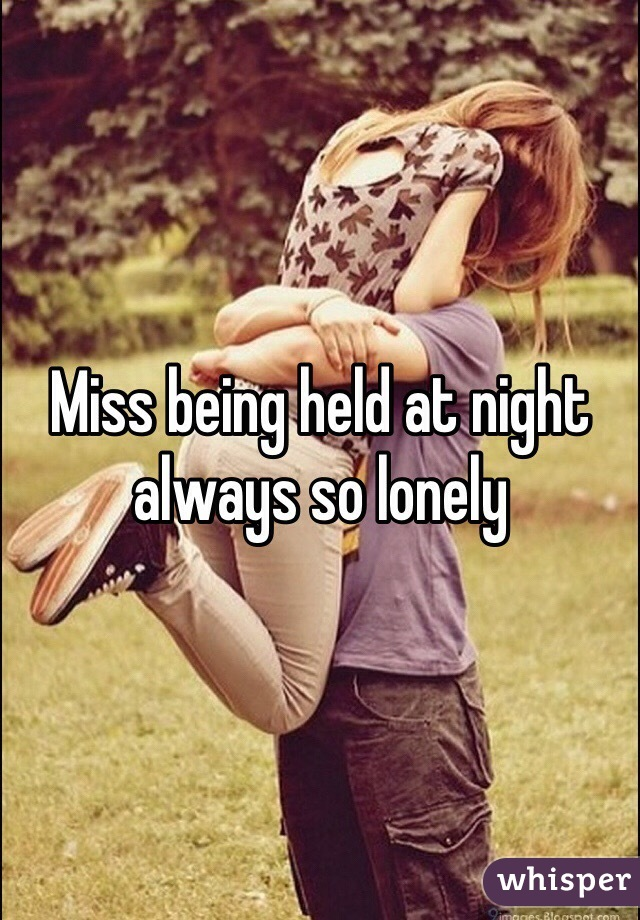 Miss being held at night always so lonely