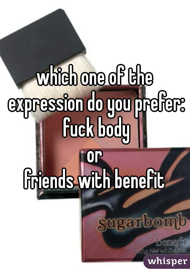which one of the expression do you prefer:  fuck body or friends with benefit