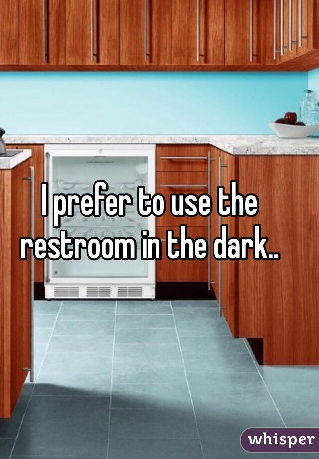 I prefer to use the restroom in the dark..