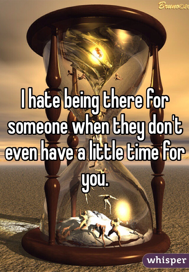I hate being there for someone when they don't even have a little time for you.