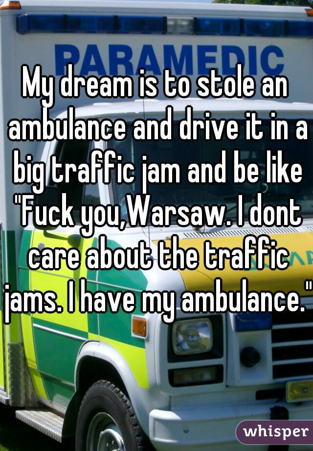 "My dream is to stole an ambulance and drive it in a big traffic jam and be like ""Fuck you,Warsaw. I dont care about the traffic jams. I have my ambulance."""
