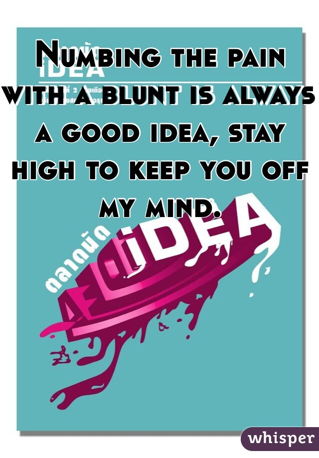 Numbing the pain with a blunt is always a good idea, stay high to keep you off my mind.