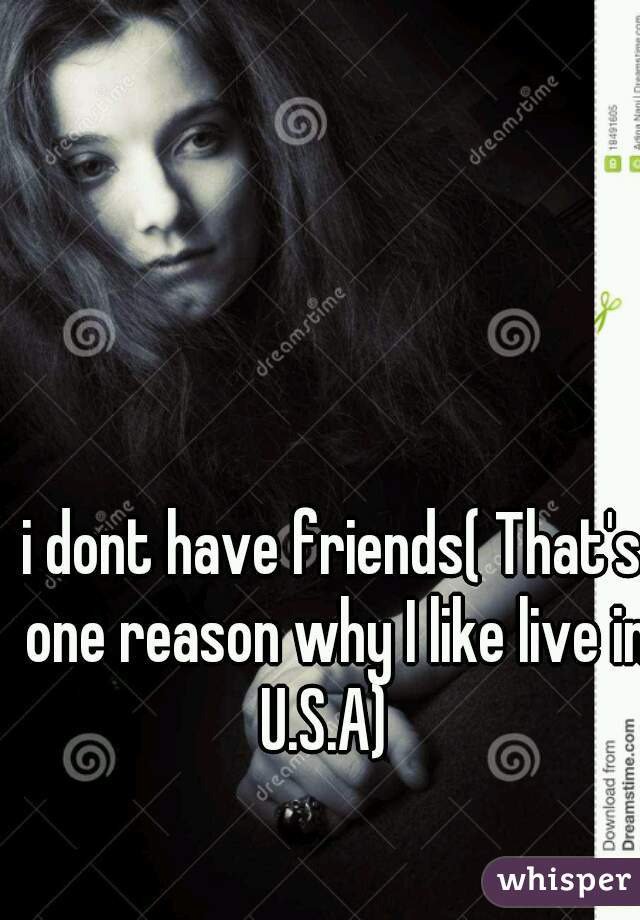 i dont have friends( That's one reason why I like live in U.S.A)